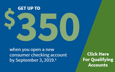 Get up to $350 when you open a new consumer checking account by September 3, 2019.